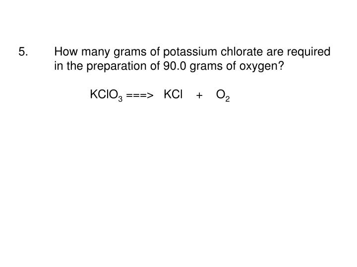 5.How many grams of potassium chlorate are required in the preparation of 90.0 grams of oxygen?