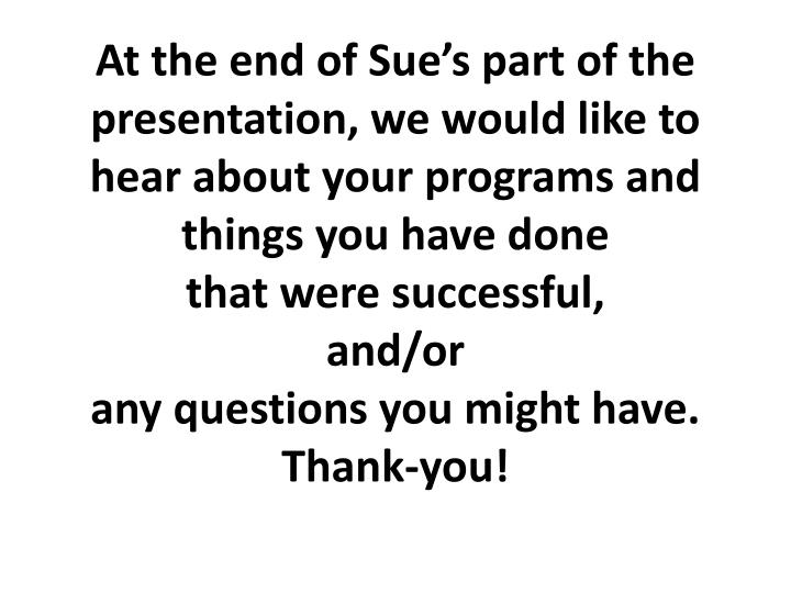 At the end of Sue's part of the presentation, we would like to hear