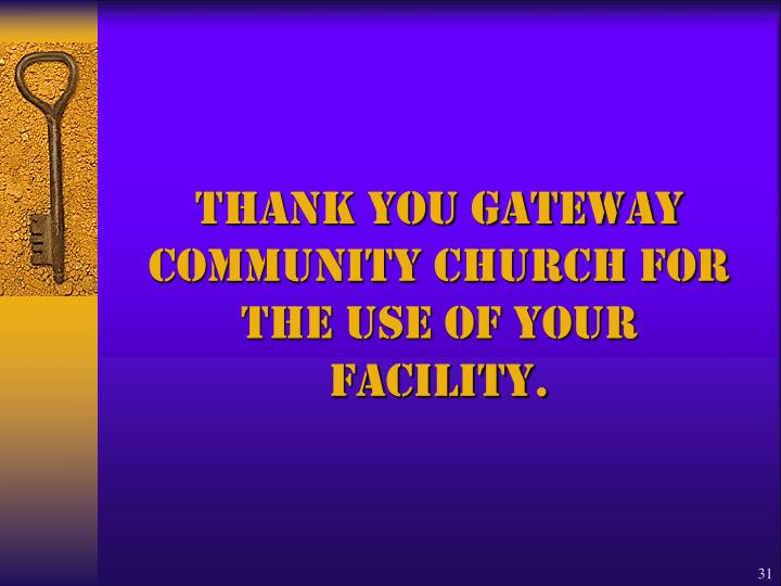 Thank you Gateway Community CHURCH FOR THE USE OF YOUR FACILITY.