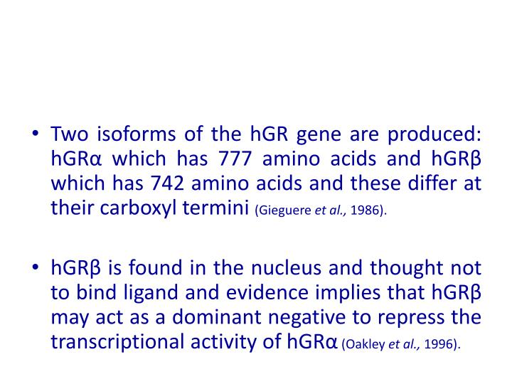 Two isoforms of the hGR gene are produced: hGRα which has 777 amino acids and hGRβ which has 742 amino acids and these differ at their carboxyl termini