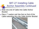 srt 27 installing cable anchor assembly continued