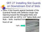 srt 27 installing slot guards on downstream end of slots