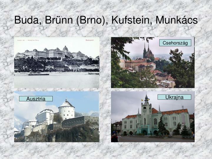 Buda, Brünn (Brno), Kufstein, Munkács