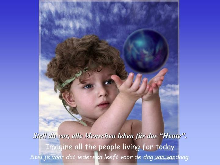"""Stell dir vor, alle Menschen leben für das """"Heute""""."""