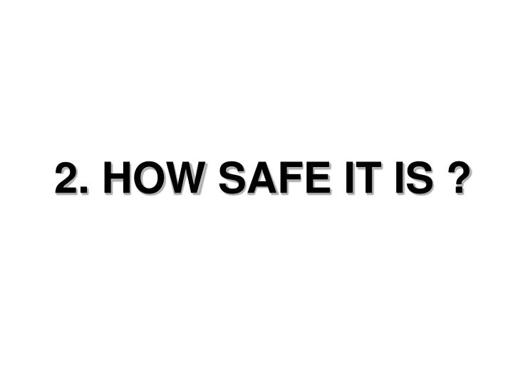 2. HOW SAFE IT IS ?