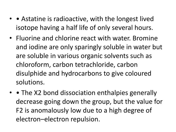 • Astatine is radioactive, with the longest lived isotope having a half life of only several hours.
