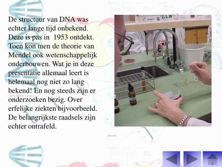 De structuur van DNA was echter lange tijd onbekend. Deze is pas in  1953 ontdekt. Toen kon men de theorie van Mendel ook wetenschappelijk onderbouwen. Wat je in deze presentatie allemaal leert is helemaal nog niet zo lang bekend! En nog steeds zijn er onderzoeken bezig. Over erfelijke ziekten bijvoorbeeld. De belangrijkste raadsels zijn echter ontrafeld.