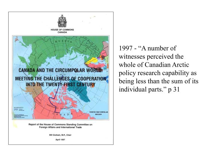 """1997 - """"A number of witnesses perceived the whole of Canadian Arctic policy research capability as being less than the sum of its individual parts."""" p 31"""