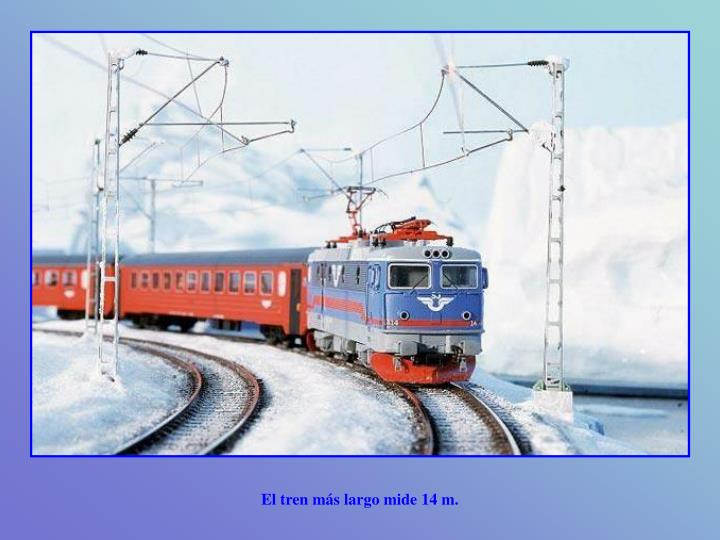 El tren más largo mide 14 m.