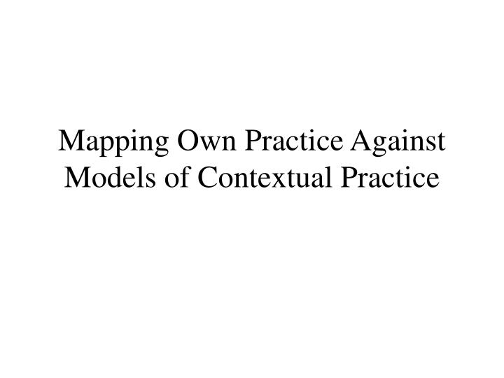 mapping own practice against models of contextual practice n.