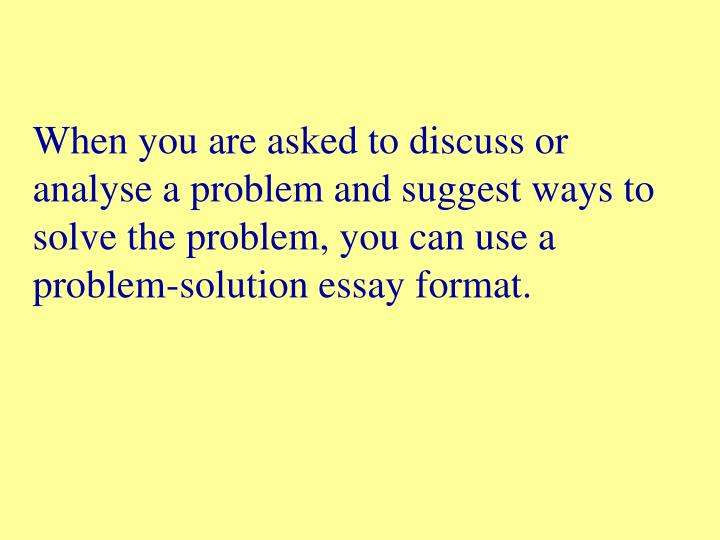 When you are asked to discuss or analyse a problem and suggest ways to solve the problem, you can use a problem-solution essay format.