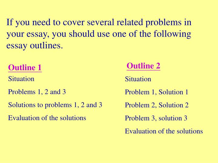 If you need to cover several related problems in your essay, you should use one of the following essay outlines.