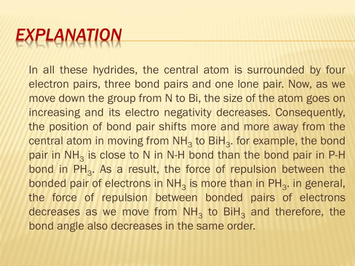 In all these hydrides, the central atom is surrounded by four electron pairs, three bond pairs and one lone pair. Now, as we move down the group from N to Bi, the size of the atom goes on increasing and its electro negativity decreases. Consequently, the position of bond pair shifts more and more away from the central atom in moving from NH