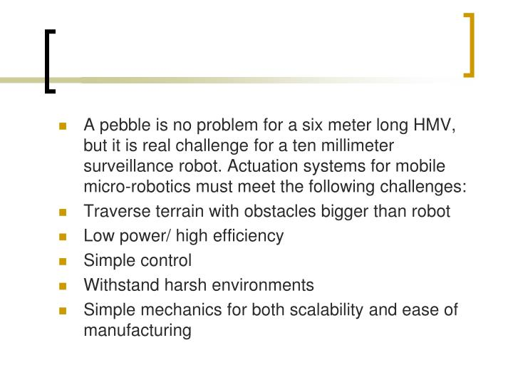 A pebble is no problem for a six meter long HMV, but it is real challenge for a ten millimeter surveillance robot. Actuation systems for mobile micro-robotics must meet the following challenges: