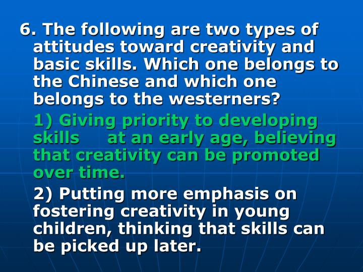 6. The following are two types of attitudes toward creativity and basic skills. Which one belongs to the Chinese and which one belongs to the westerners?