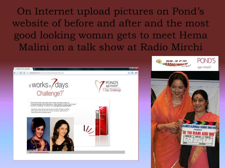 On Internet upload pictures on Pond's website of before and after and the most good looking woman gets to meet Hema Malini on a talk show at Radio Mirchi