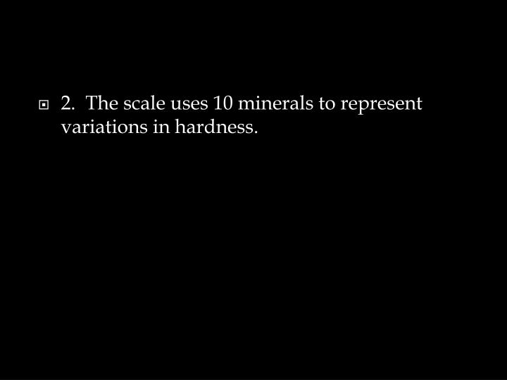 2.  The scale uses 10 minerals to represent variations in hardness.