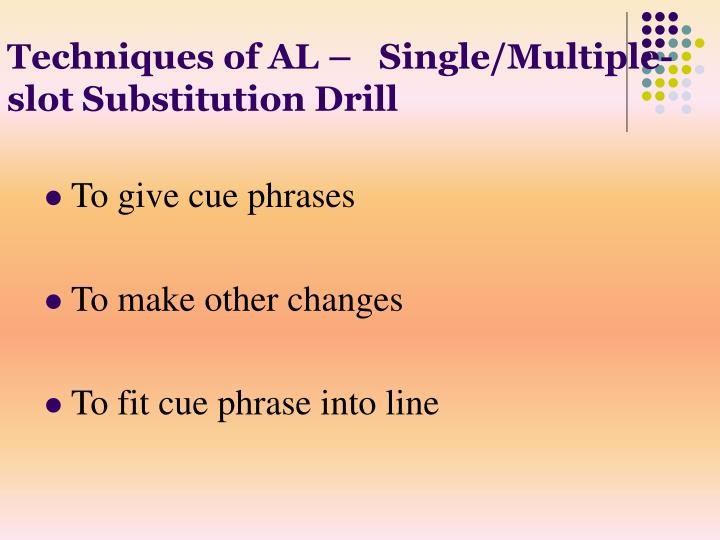 Techniques of AL –   Single/Multiple-slot Substitution Drill