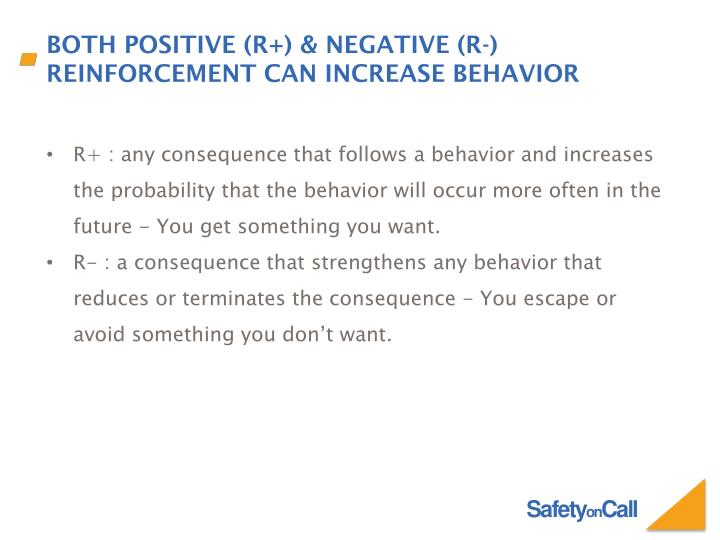 R+ : any consequence that follows a behavior and increases the probability that the behavior will occur more often in the future - You get something you want.