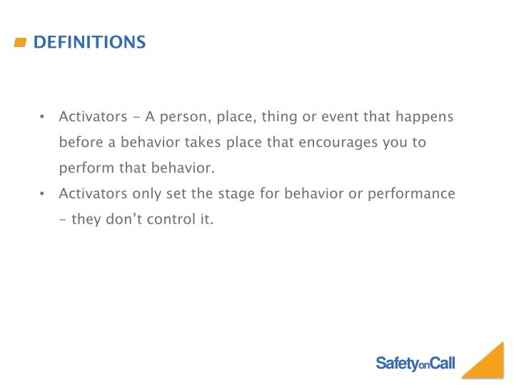 Activators - A person, place, thing or event that happens before a behavior takes place that encourages you to perform that behavior.