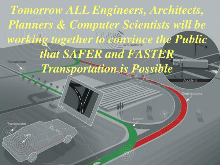 Tomorrow ALL Engineers, Architects, Planners & Computer Scientists will be working together to convince the Public that SAFER and FASTER Transportation is Possible