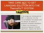 take care not to get lavaging solution into the thermoflo system