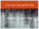 you will see moisture