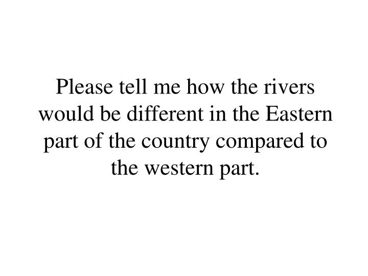 Please tell me how the rivers would be different in the Eastern part of the country compared to the western part.