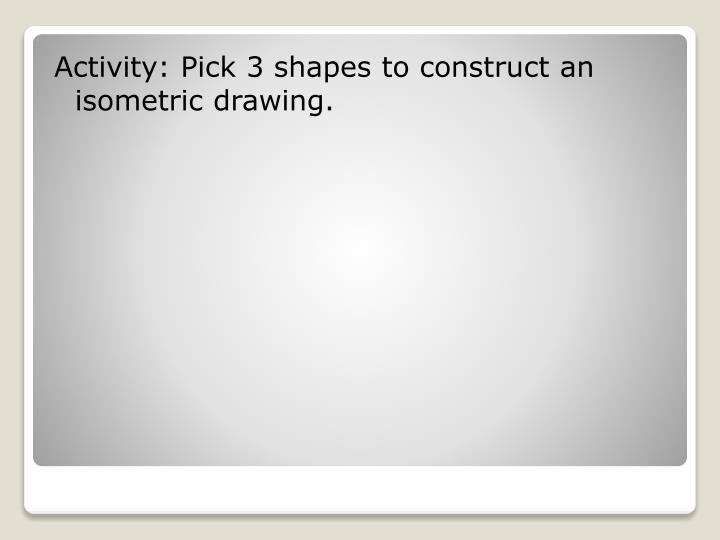 Activity: Pick 3 shapes to construct an isometric drawing.