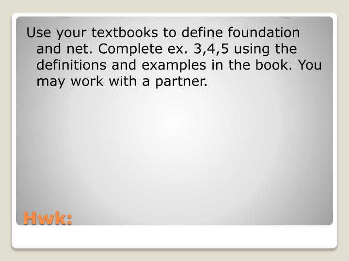 Use your textbooks to define foundation and net. Complete ex. 3,4,5 using the definitions and examples in the book. You may work with a partner.