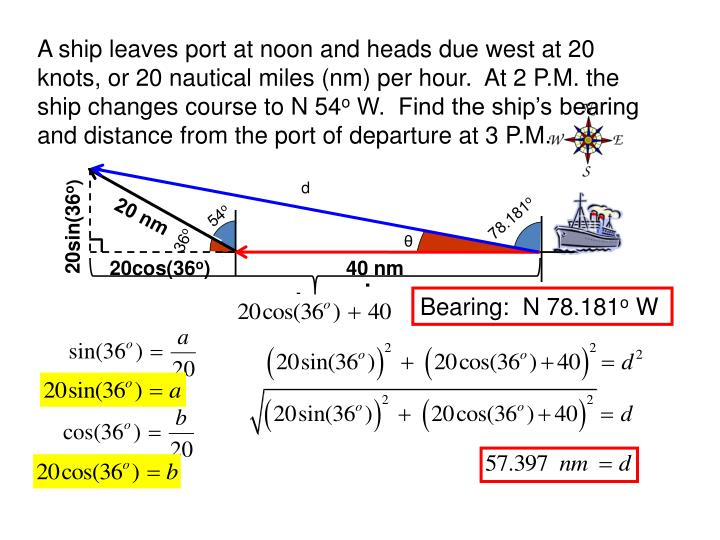 A ship leaves port at noon and heads due west at 20 knots, or 20 nautical miles (nm) per hour.  At 2 P.M. the ship changes course to N 54
