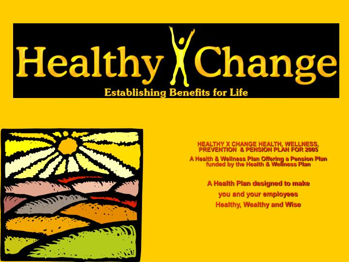 HEALTHY X CHANGE HEALTH, WELLNESS, PREVENTION  & PENSION PLAN FOR 2005