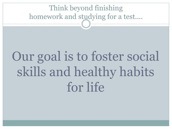 Think beyond finishing homework and studying for a test