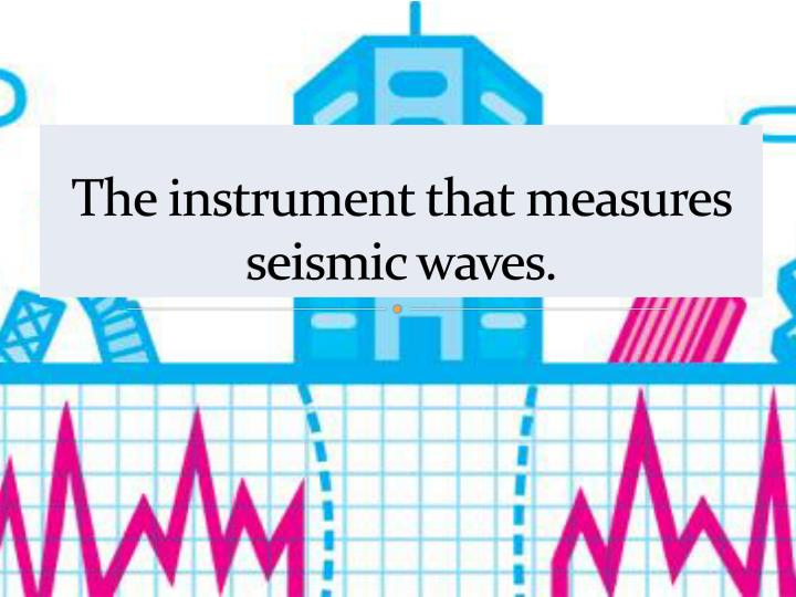 The instrument that measures seismic waves.
