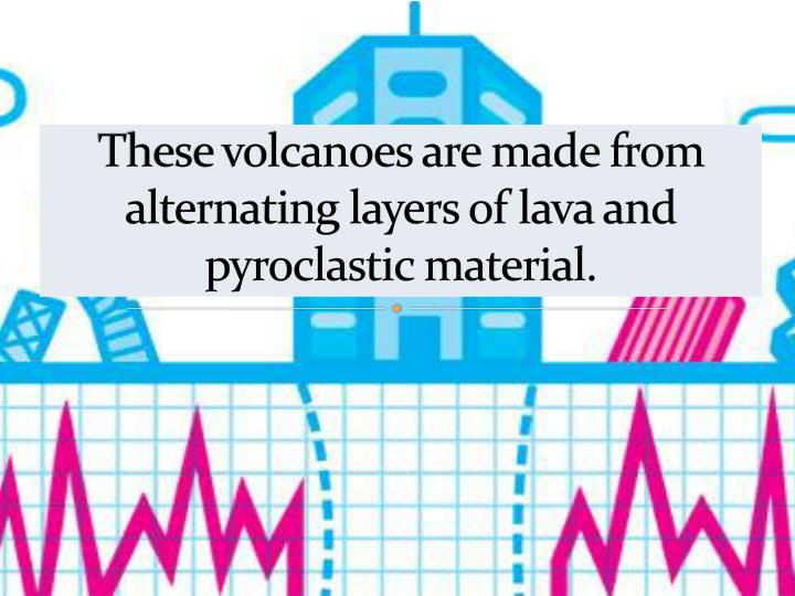 These volcanoes are made from alternating layers of lava and pyroclastic material.