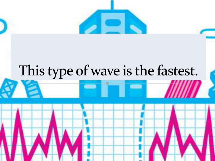 This type of wave is the fastest.