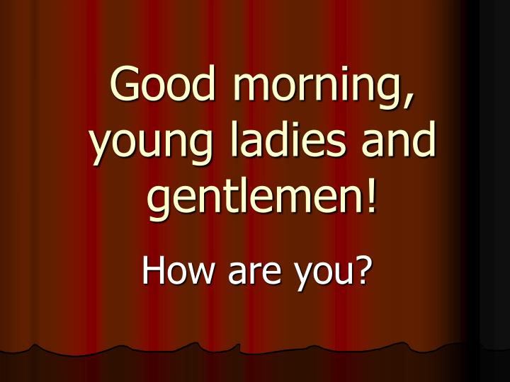 good morning young ladies and gentlemen n.