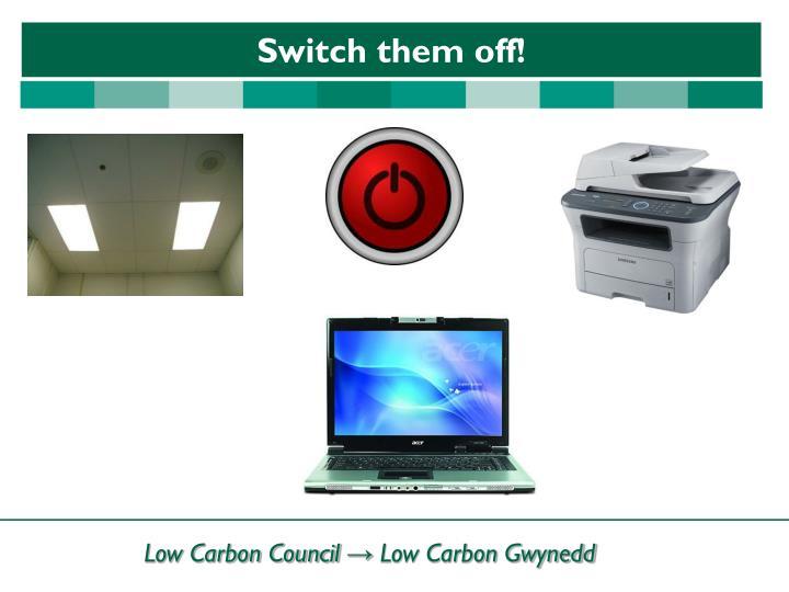 Switch them off!
