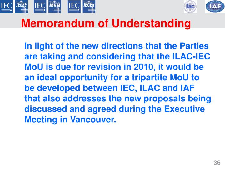 In light of the new directions that the Parties are taking and considering that the ILAC-IEC MoU is due for revision in 2010, it would be an ideal opportunity for a tripartite MoU to be developed between IEC, ILAC and IAF that also addresses the new proposals being discussed and agreed during the Executive Meeting in Vancouver.
