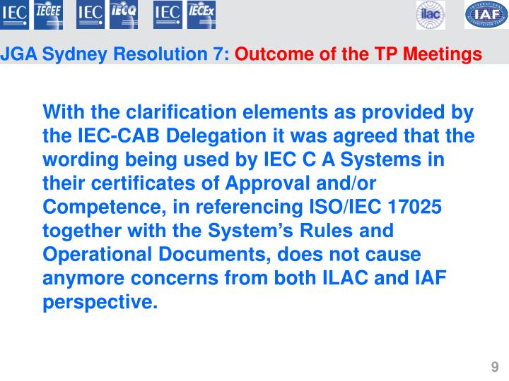 With the clarification elements as provided by the IEC-CAB Delegation it was agreed that the wording being used by IEC C A Systems in their certificates of Approval and/or Competence, in referencing ISO/IEC 17025 together with the System's Rules and Operational Documents, does not cause anymore concerns from both ILAC and IAF perspective.