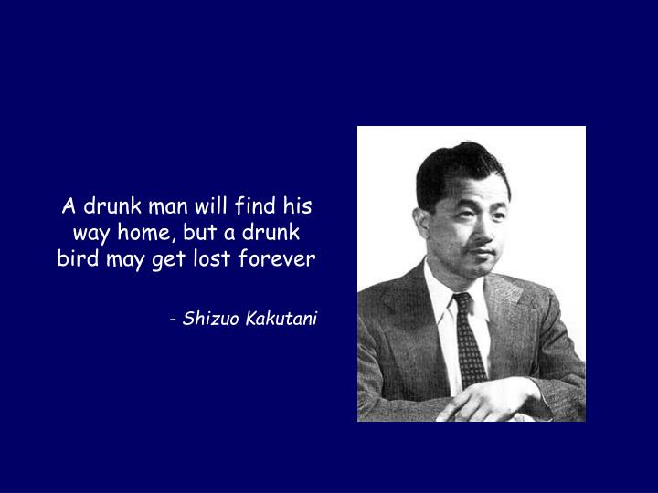 A drunk man will find his way home, but a drunk bird may get lost forever