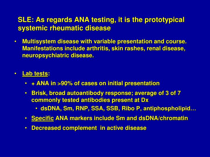 SLE: As regards ANA testing, it is the prototypical systemic rheumatic disease