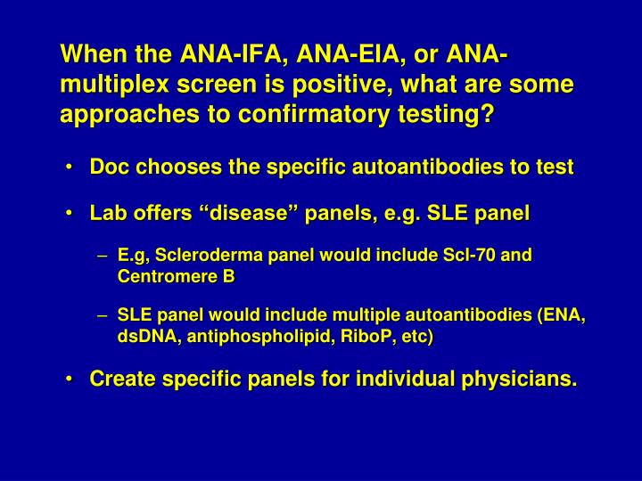 When the ANA-IFA, ANA-EIA, or ANA-multiplex screen is positive, what are some approaches to confirmatory testing?