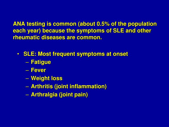 ANA testing is common (about 0.5% of the population each year) because the symptoms of SLE and other rheumatic diseases are common.
