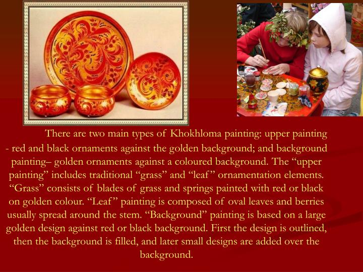 """There are two main types of Khokhloma painting: upper painting - red and black ornaments against the golden background; and background painting– golden ornaments against a coloured background. The """"upper painting"""" includes traditional """"grass"""" and """"leaf"""" ornamentation elements. """"Grass"""" consists of blades of grass and springs painted with red or black on golden colour. """"Leaf"""" painting is composed of oval leaves and berries usually spread around the stem. """"Background"""" painting is based on a large golden design against red or black background. First the design is outlined, then the background is filled, and later small designs are added over the background."""