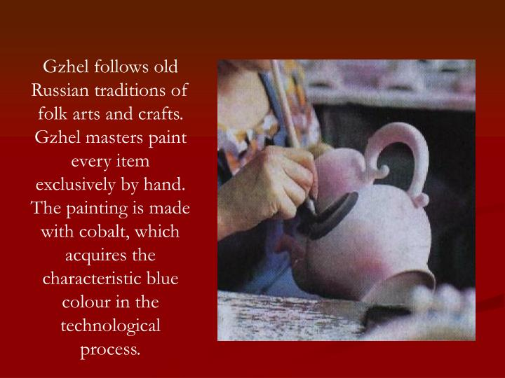 Gzhel follows old Russian traditions of folk arts and crafts. Gzhel masters paint every item exclusively by hand. The painting is made with cobalt, which acquires the characteristic blue colour in the technological process.