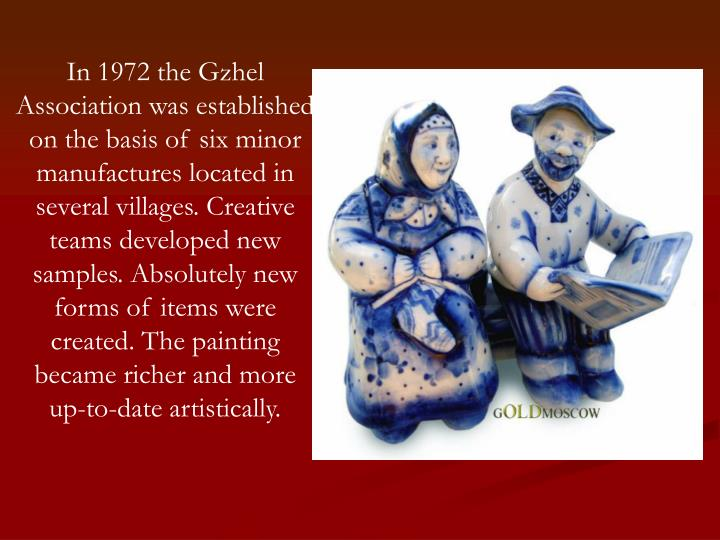 In 1972 the Gzhel Association was established on the basis of six minor manufactures located in several villages. Creative teams developed new samples. Absolutely new forms of items were created. The painting became richer and more up-to-date artistically.