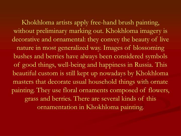 Khokhloma artists apply free-hand brush painting, without preliminary marking out. Khokhloma imagery is decorative and ornamental: they convey the beauty of live nature in most generalized way. Images of blossoming bushes and berries have always been considered symbols of good things, well-being and happiness in Russia. This beautiful custom is still kept up nowadays by Khokhloma masters that decorate usual household things with ornate painting. They use floral ornaments composed of flowers, grass and berries. There are several kinds of this ornamentation in Khokhloma painting.