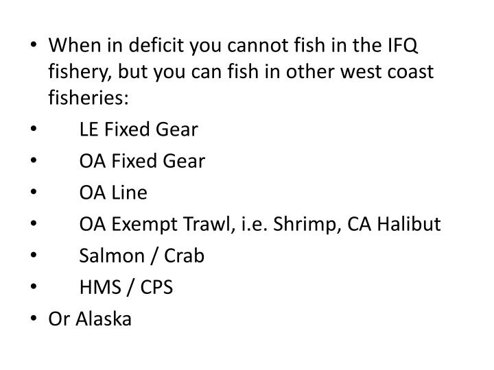 When in deficit you cannot fish in the IFQ fishery, but you can fish in other west coast fisheries: