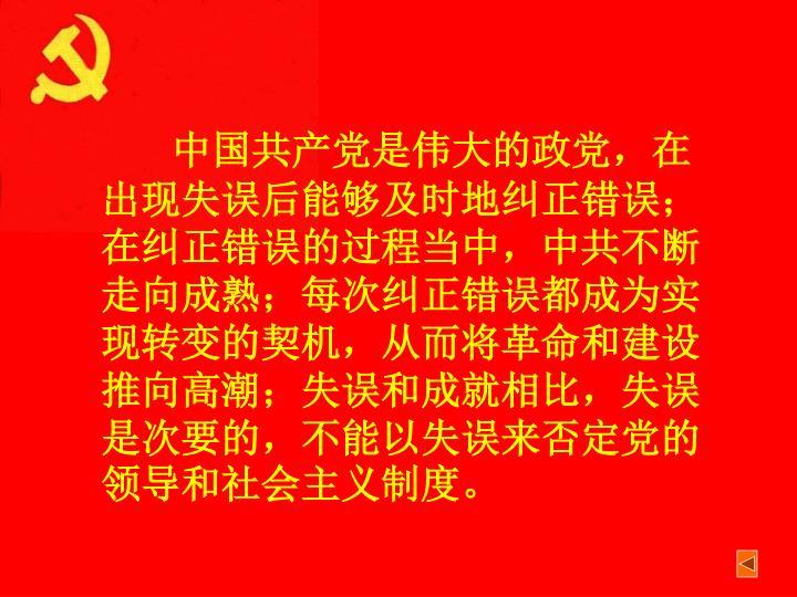 中国共产党是伟大的政党,在出现失误后能够及时地纠正错误;在纠正错误的过程当中,中共不断走向成熟;每次纠正错误都成为实现转变的契机,从而将革命和建设推向高潮;失误和成就相比,失误是次要的,不能以失误来否定党的领导和社会主义制度。